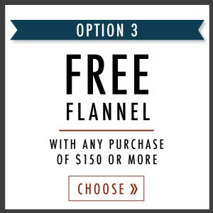 FREE flannel with purchase of $150 or more.
