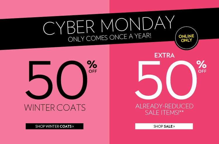 Cyber Monday only comes once a year! Online only 50% off Winter Coats + extra 50% off already-reduced sale items!**