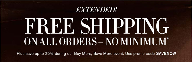 EXTENDED! - FREE SHIPPING ON ALL ORDERS – NO MINIMUM* - Plus save up to 25% during our Buy More, Save More event. Use promo code SAVENOW