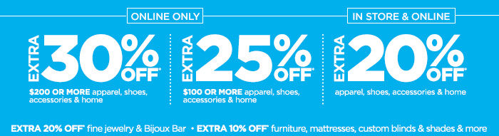 ONLINE ONLY EXTRA 30% OFF* $200 OR MORE apparel, shoes, accessories & home   EXTRA 25% OFF* $100 OR MORE apparel, shoes, accessories & home   IN STORE & ONLINE EXTRA 20% OFF* apparel, shoes, accessories & home  EXTRA 20% OFF* fine jewelry & Bijoux Bar • EXTRA 10% OFF* furniture,  mattresses, custom blinds & shades & more