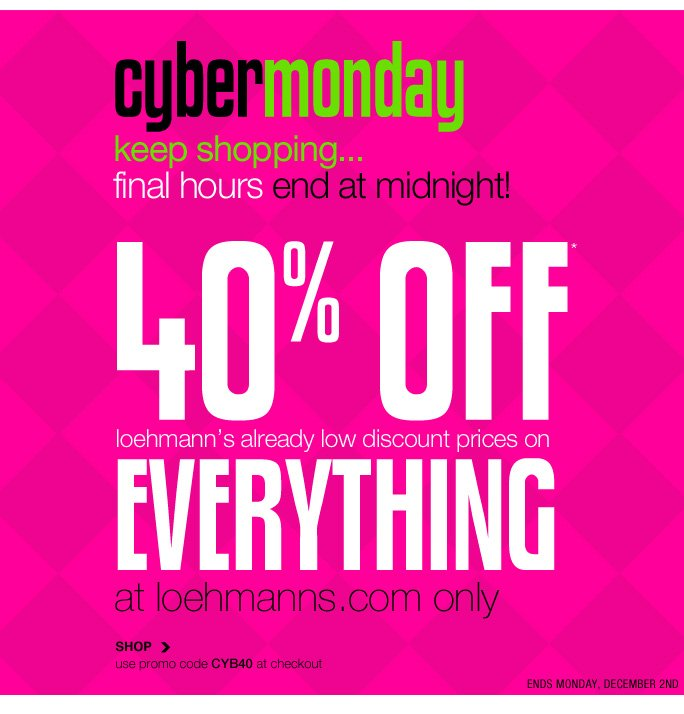 Always Free Shipping With purchase of $100 or more*  Cybermonday keep shopping... final hours end at midnight! 40% off* loehmann's already low discount prices on   Everything at loehmanns.com only SHOP use promo code CYB40 at checkout ends monday, december 2nd  Online, Insider Club Members must be signed in and Loehmann's price reflects Insider Club Diamond or Gold Member savings.  SALE & COUPONS NOT VALID ON SAMPLE SALE AND SELECT SPECIAL EVENTS. SHOES MAY BE EXCLUDED IN SELECT STORES. *40% OFF ENTIRE PURCHASE PROMOTIONAL OFFER IS VALID THRU 12/3/13 UNTIL 2:59AM EST ONLINE ONLY. Free shipping offer applies on orders of $100 or more, prior to sales tax and after all applicable discounts, only for standard shipping to one single address in the Continental US per order. For online; enter promo code CYB40 at checkout to receive 40% off entire purchase promotional offer. Offer not valid in store or on previous purchases and excludes fragrances, hair care products, the  purchase of Gift Cards and Insider Club Membership fee. Cannot be used in conjunction with employee discount, any other coupon or promotion. No discount will be taken online on Chanel, Gucci, Hermes, D&G, Valentino & Ferragamo watches; all designer jewelry in department 28 and all designer handbags in department 11 with the exception of Furla & La Bagagerie. Discount may not be applied toward taxes, shipping and handling. Quantities are limited and exclusions may apply. Please see loehmanns.com  for details. Void in states where prohibited by law, no cash value except where prohibited, then the cash value is 1/100. Returns and exchanges are subject to Returns/Exchange Policy Guidelines. 2013  †Standard text message & data charges apply. Text STOP to opt out or HELP for help. For the terms and conditions of the Loehmann's text message program, please visit http://pgminf.com/loehmanns.html or call 1-877-471-4885 for more information. As a Loehmann's E-mail Insider, you're entitled to receive e-mail advertis