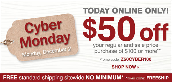 Cyber Monday Starts Today! ONLINE ONLY $50 off your regular or sale price purchase of $100 or more** Shop now.
