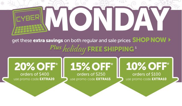 Cyber Monday - get these extra savings on both regular and sale prices - Shop Now - plus holiday Free Shipping1