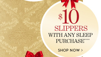 $10 SLIPPERS With Any Sleep Purchase****.   SHOP NOW