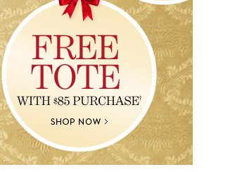 FREE TOTE With $85 Purchase†. SHOP  NOW