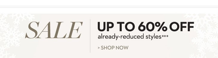 SALE! UP TO 60% OFF ALREADY-REDUCED STYLES*** SHOP NOW