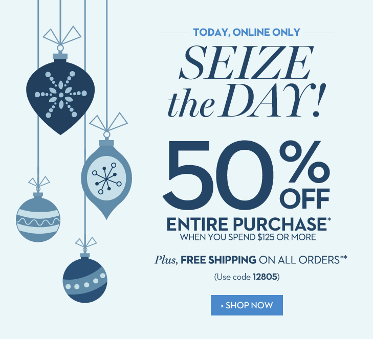 TODAY, ONLINE ONLY! Seize the Day.  50% Off ENTIRE PURCHASE* when  you spend $125 or more (Use code 12805) Plus, FREE SHIPPING ON ALL  ORDERS** SHOP NOW