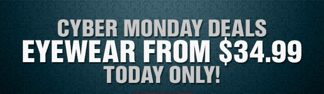 CYBER MONDAY DEALS EYEWEAR FROM $34.99 TODAY ONLY