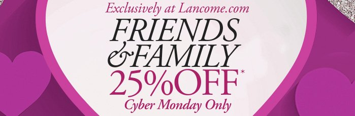 Exclusively at Lancome.com | FRIENDS & FAMILY | 25% OFF* | Cyber Monday Only