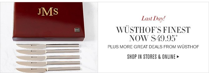 Last Day! -- WÜSTHOF'S FINEST NOW $49.95* -- PLUS MORE GREAT DEALS FROM WÜSTHOF -- SHOP IN STORES & ONLINE