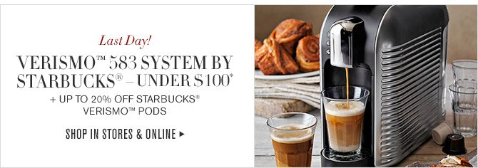 Last Day! -- VERISMO™ 583 SYSTEM BY STARBUCKS® - UNDER $100* + UP TO 20% OFF STARBUCKS® VERISMO™ PODS -- SHOP IN STORES & ONLINE