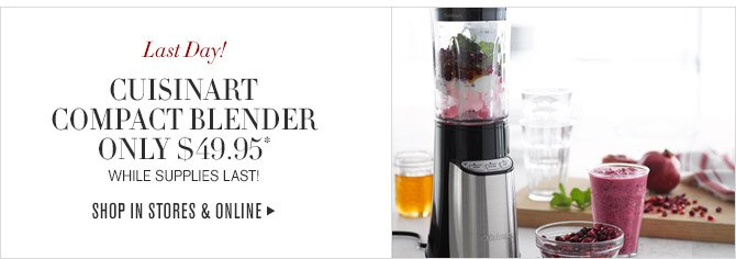 Last Day! -- CUISINART COMPACT BLENDER ONLY $49.95* -- WHILE SUPPLIES LAST! -- SHOP IN STORES & ONLINE