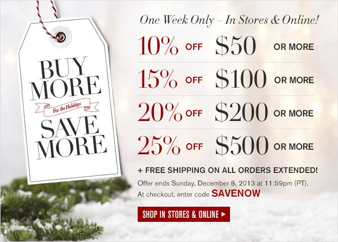BUY MORE -- For the Holidays -- SAVE MORE -- One Week Only - In Stores & Online! -- 10% OFF $50 OR MORE -- 15% OFF $100 OR MORE -- 20% OFF $200 OR MORE -- 25% OFF $500 OR MORE + FREE SHIPPING ON ALL ORDERS EXTENDED! -- Offer ends Sunday, December 8, 2013 at 11:59pm (PT). At checkout, enter code SAVENOW -- SHOP IN STORES & ONLINE