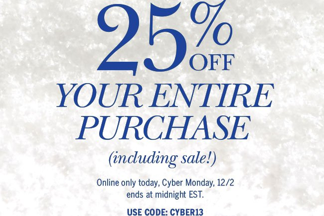 25% off your entire purchase (including sale!) Online only today, Cyber Monday, 12/2 ends at midnight EST. Use Code: CYBER13