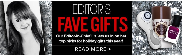 Editor's Fave GiftsOur Editor-in-Chief Liz lets us in on her top picks for holiday gifts this year!Read More>>