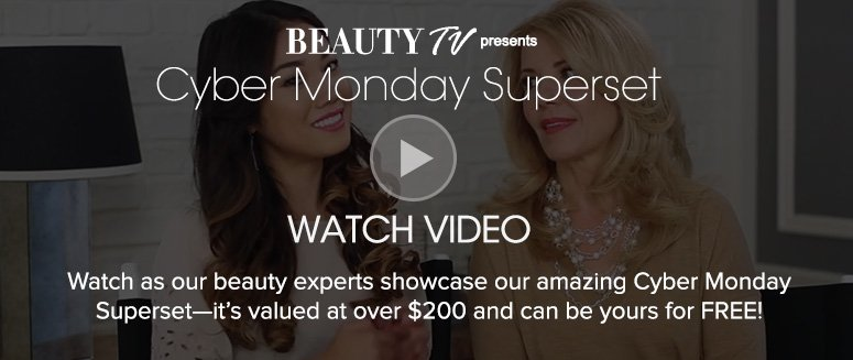Cyber Monday SupersetWatch as our beauty experts showcase our amazing Cyber Monday Superset—it's valued at over $200 and can be yours for Free!Watch Video>>