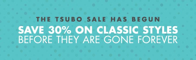 THE TSUBO SALE HAS BEGUN. SAVE 30% ON CLASSIC STYLES.