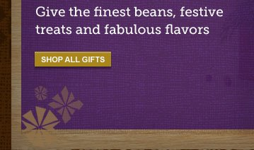 Give the finest beans, festive treats and fabulous flavors -- SHOP ALL GIFTS
