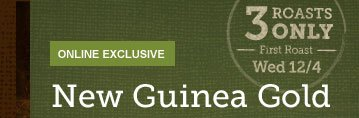ONLINE EXCLUSIVE -- 3 ROASTS ONLY -- First Roast -- Wed 12/4 -- New Guinea Gold