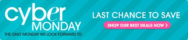 CYBER MONDAY | LAST CHANCE TO SAVE | SHOP OUR BEST DEALS NOW