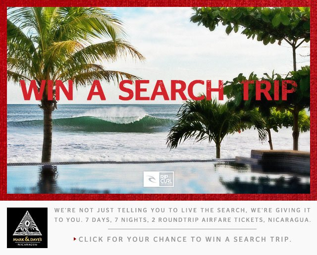 We're not just telling you to Live The Search. We're giving it to you. 7 days, 7 nights, 2 roundtrip ticket airfares, and Nicaraguan A-frame perfection. Ok, we can't guarantee you that last bit, but we sure can try. Click to enter for your chance to win a Search trip on us... - Click To Enter & Win