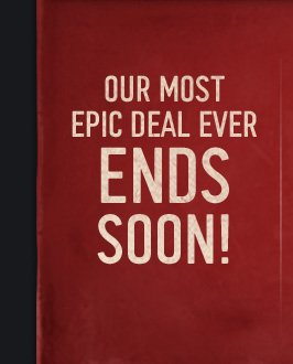 OUR MOST EPIC DEAL EVER ENDS SOON!