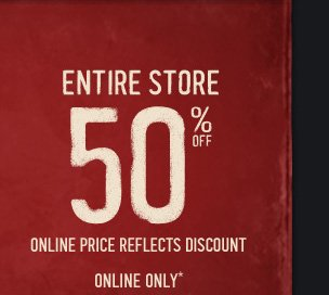 ENTIRE STORE 50% OFF ONLINE PRICE REFLECTS DISCOUNT ONLINE ONLY*