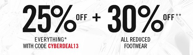 1-DAY DEAL GET 25% OFF EVERYTHING* WITH CODE CYBERDEAL13 + EXTRA 30% OFF** ALL REDUCED FOOTWEAR