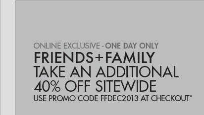 ONLINE EXCLUSIVE - ONE DAY ONLY FRIENDS AND FAMILY TAKE A ADDITIONAL 40% OFF SITEWIDE; USE PROMO CODE FFDEC2013 AT CHECKOUT*