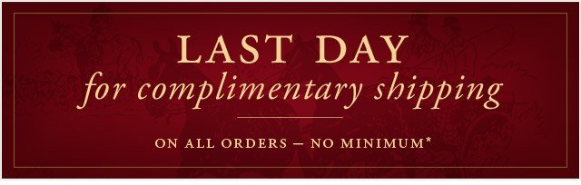 LAST DAY FOR COMPLIMENTARY SHIPPING