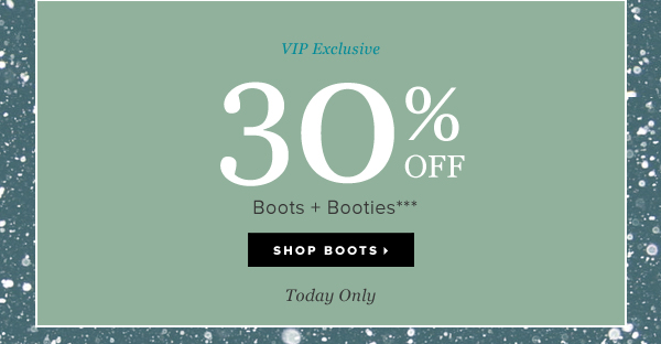 VIP Exclusive 30% OFF Boots + Booties*** - - Shop Boots