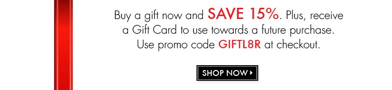 Buy a gift now and SAVE 15%. Use promo code GIFTL8R at checkout. SHOP NOW >>