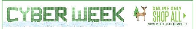 CYBER WEEK Online only November 30-December 7 SHOP ALL