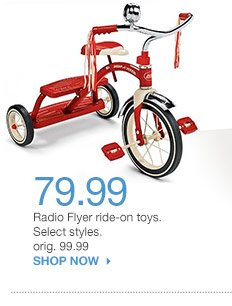 79.99 Radio Flyer ride-on toys. Select styles. orig. 99.99. SHOP NOW