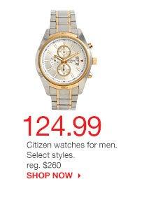124.99 Citizen watches for men. Select styles. reg. $260. SHOP NOW