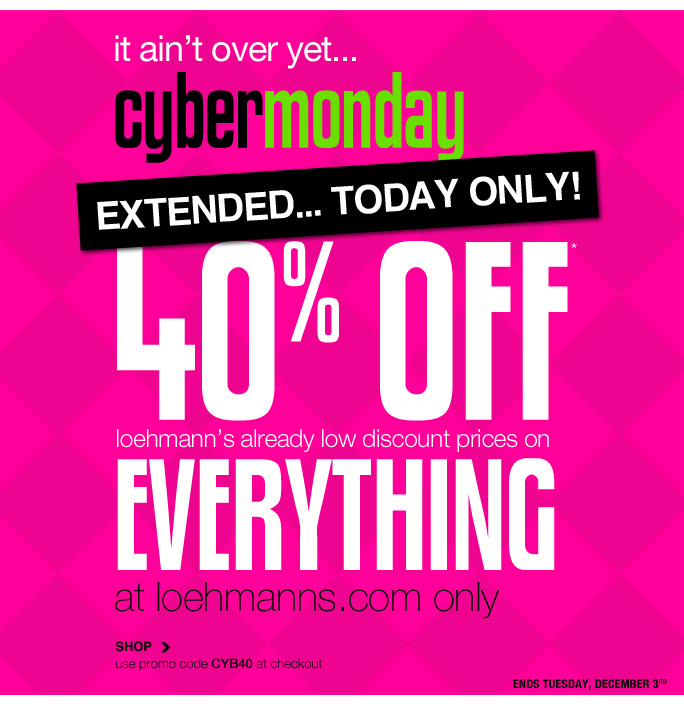 Always Free Shipping With purchase of $100 or more*  It ain't over yet... cybermonday Extended... today only! 40% off* loehmann's already low discount prices on   everything at loehmanns.com only SHOP use promo code CYB40 at checkout ends tuesday, december 3rd  Online, Insider Club Members must be signed in and Loehmann's price reflects Insider Club Diamond or Gold Member savings.  SALE & COUPONS NOT VALID ON SAMPLE SALE AND SELECT SPECIAL EVENTS. SHOES MAY BE EXCLUDED IN SELECT STORES. *40% OFF A SINGLE REGULAR PRICED ITEM IS VALID now thru 12/2/13 UNTIL THE CLOSE OF REGULAR BUSINESS HOURS IN STORE ONLY. cannot be combined with insider club membership savings in store. SEE COUPON FOR store DETAILS. 40% OFF ENTIRE PURCHASE PROMOTIONAL OFFER IS VALID THRU 12/3/13 UNTIL 2:59AM EST ONLINE ONLY.  Free shipping offer applies on orders of $100 or more, prior to sales tax and after all applicable discounts, only for standard shipping to one single address in the Continental  US per order. For in store, coupon is valid for one time use only and must be surrendered at time of purchase to receive discount. Limit one per customer and not replaceable if lost. For online; enter promo code CYB40 at checkout to receive 40% off entire purchase promotional offer. 40% off entire purchase promotional offer not valid in store. Offers not valid on previous purchases and excludes fragrances, hair care products, the purchase of Gift Cards and Insider Club Membership fee. Cannot be  used in conjunction with employee discount, any other coupon or promotion. In store, only 10% will be taken on Chanel, Gucci, Hermes, D&G, Valentino & Ferragamo watches; all designer jewelry in department 28 and all designer handbags in department 11 with the exception of Furla & La Bagagerie; no discount will be taken online. Discount may not be applied toward taxes, shipping and handling. Quantities are limited, exclusions may apply & selection will vary by store & at loehmanns.com. Please  see sales associate or loehmanns.com for details. Void in states where prohibited by law, no cash value except where prohibited, then the cash value is 1/100. Returns and exchanges are subject to Returns/Exchange Policy Guidelines. 2013  †Standard text message & data charges apply. Text STOP to opt out or HELP for help. For the terms and conditions of the Loehmann's text message program, please visithttp://pgminf.com/loehmanns.html or call 1-877-471-4885 for more information..