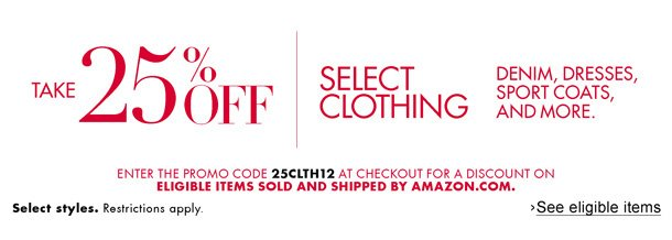 Take 25% off select clothing for women and men, including denim, dresses, and more. Select styles. Restrictions apply. Enter promo code 25CLTH12 at checkout for a discount on eligible items sold and shipped by Amazon.com.