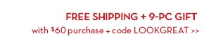 FREE SHIPPING + 9-PC GIFT with $60 purchase + code LOOKGREAT.