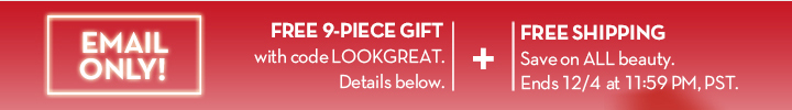 EMAIL ONLY! FREE 9-PIECE GIFT with code LOOKGREAT. Details below. + FREE SHIPPING. Save on ALL beauty. Ends 12/4 at 11:59 PM, PST.
