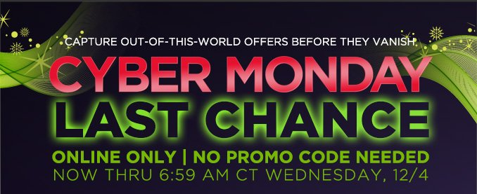 CAPTURE OUT-OF-THIS-WORLD OFFERS BEFORE THEY VANISH | CYBER MONDAY | LAST CHANCE | ONLINE ONLY | NO PROMO CODE NEEDED | NOW THRU 6:59 AM CT WEDNESDAY, 12/4