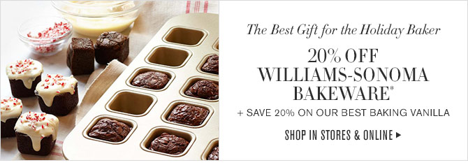 The Best Gift for the Holiday Baker - 20% OFF WILLIAMS-SONOMA BAKEWARE* + SAVE 20% ON OUR BEST BAKING VANILLA - SHOP IN STORES & ONLINE