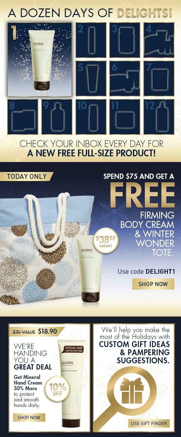 A Dozen Days of Delights! Check your inbox every day for a new full-size product! Today only Spend $75 and get a FREE Firming Body Cream and a Winter wonder tote.  $38.50 value! Use code DELIGHT1 SHOP NOW We're Handing You a Great Deal 10% OFF $30 value  $18.90 Get Mineral Hand Cream 50% More to protect and smoothe hands daily.  SHOP NOW We'll help you make the most of the Holidays with custom gift ideas and pampering suggestions. Use Gift Finder