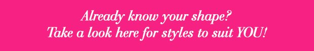 Styles to suit your shape