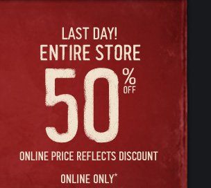 LAST DAY! ENTIRE STORE 50% OFF ONLINE PRICE REFLECTS DISCOUNT ONLINE ONLY*