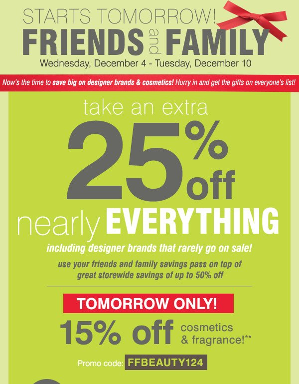 Starts tomorrow! Friends and Family Wednesday, December 4 -  Tuesday, December 10. Now's the time to save big on designer brands  & cosmetics! Hurry in and get the gifts on everyone's list! Take an  extra 25% off nearly everything including designer brands that rarely go  on sale! Tomorrow only! 15% off cosmetics &amp fragrance!** use your  friends and family savings pass on top of great storewide savings of up  to 50% off Promo code FFBEAUTY124. In store only! or, take $10 off your  regular and ale price purchase of 10 or more**