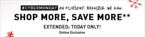 #CYBERMONDAY ON TUESDAY. BECAUSE WE CAN.  SHOP MORE, SAVE MORE** EXTENDED: TODAY ONLY! Online Exclusive