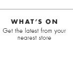 What's on - Get the latest from your nearest store