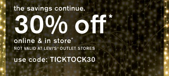 The savings continue. 30% off* online and in store* not valid at Levi's® stores. use code: TICKTOCK30