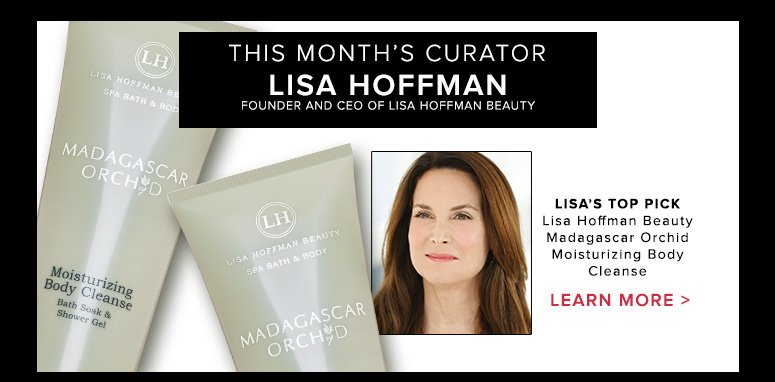 This Month's CuratorLisa HoffmanFounder and CEO of Lisa Hoffman BeautyLisa's Top PickLisa Hoffman Beauty Madagascar Orchid Moisturizing Body Cleanse