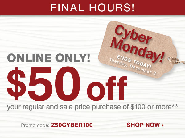 CYBER MONDAY SAVINGS EXTENDED - FINAL  HOURS! ONLINE ONLY $50 off your regular and sale price purchase of $100  or more* Shop now.